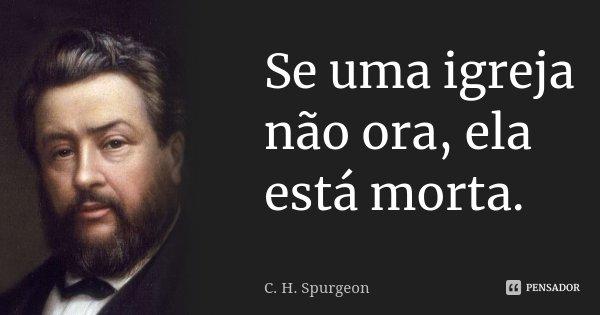 Se uma igreja não ora, ela está morta.... Frase de C. H. Spurgeon.