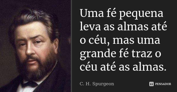 Uma fé pequena leva as almas até o céu, mas uma grande fé traz o céu até as almas.... Frase de C. H. Spurgeon.