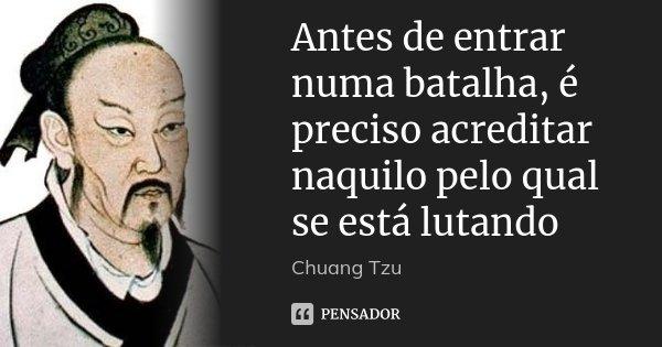 Antes de entrar numa batalha, é preciso acreditar naquilo pelo qual se está lutando... Frase de Chuang Tzu.