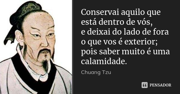 Conservai aquilo que está dentro de vós, / e deixai do lado de fora o que vos é exterior; / pois saber muito é uma calamidade.... Frase de Chuang-Tzu.
