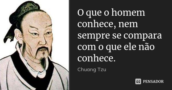 O que o homem conhece, nem sempre se compara com o que ele não conhece.... Frase de Chuang-Tzu.