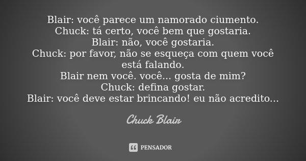 Blair: você parece um namorado ciumento. Chuck: tá certo, você bem que gostaria. Blair: não, você gostaria. Chuck: por favor, não se esqueça com quem você está ... Frase de Chuck Blair.