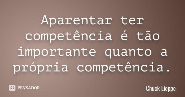 Aparentar ter competência é tão importante quanto a própria competência.... Frase de Chuck Lieppe.