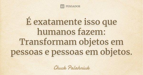 É exatamente isso que humanos fazem: Transformam objetos em pessoas e pessoas em objetos.... Frase de Chuck Palahniuk.