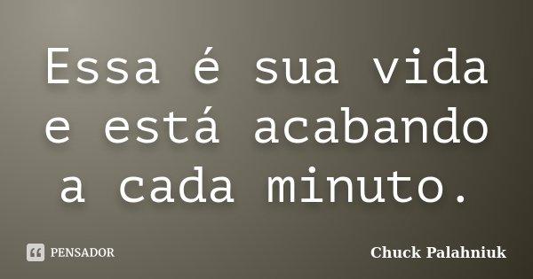 Essa é sua vida e está acabando a cada minuto.... Frase de Chuck Palahniuk.