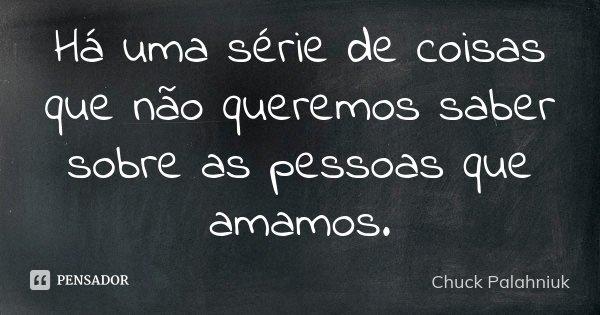 Há uma série de coisas que não queremos saber sobre as pessoas que amamos.... Frase de Chuck Palahniuk.