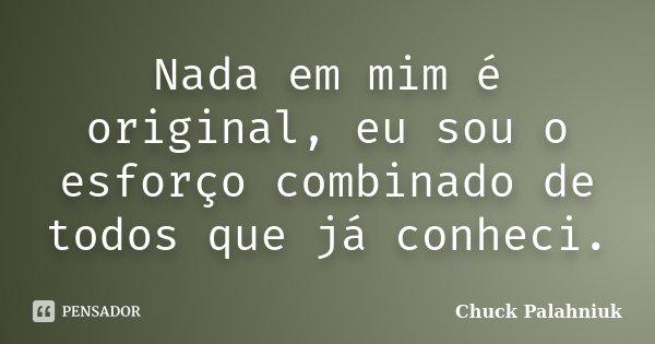 Nada em mim é original, eu sou o esforço combinado de todos que já conheci.... Frase de Chuck Palahniuk.