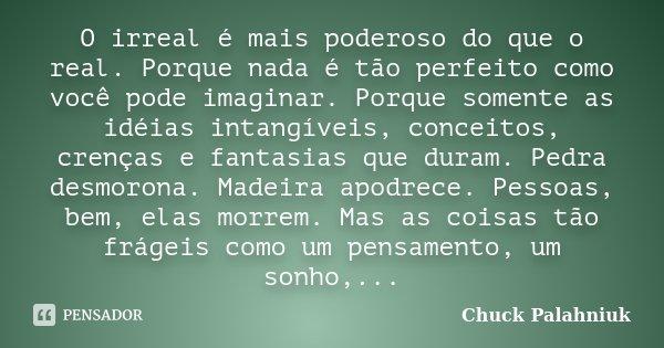O irreal é mais poderoso do que o real. Porque nada é tão perfeito como você pode imaginar. Porque somente as idéias intangíveis, conceitos, crenças e fantasias... Frase de Chuck Palahniuk.