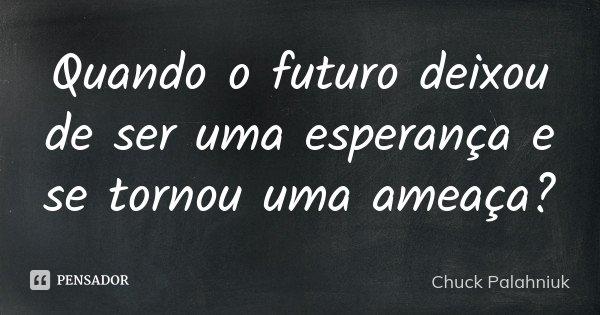 Quando o futuro deixou de ser uma esperança e se tornou uma ameaça?... Frase de Chuck Palahniuk.
