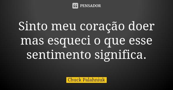 Sinto meu coração doer mas esqueci o que esse sentimento significa.... Frase de Chuck Palahniuk.