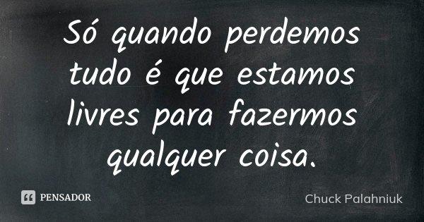 Só quando perdemos tudo é que estamos livres para fazermos qualquer coisa.... Frase de Chuck Palahniuk.