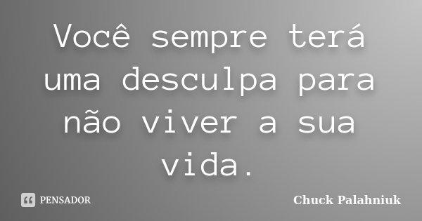 Você sempre terá uma desculpa para não viver a sua vida.... Frase de Chuck Palahniuk.