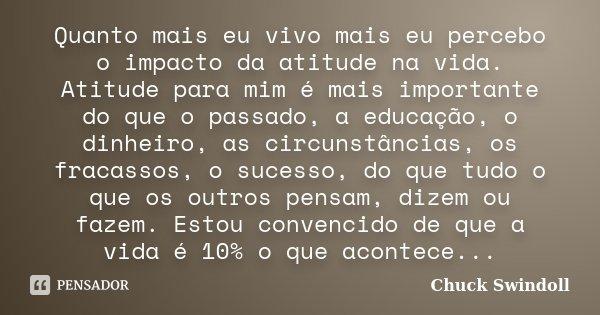 Quanto mais eu vivo mais eu percebo o impacto da atitude na vida. Atitude para mim é mais importante do que o passado, a educação, o dinheiro, as circunstâncias... Frase de Chuck Swindoll.