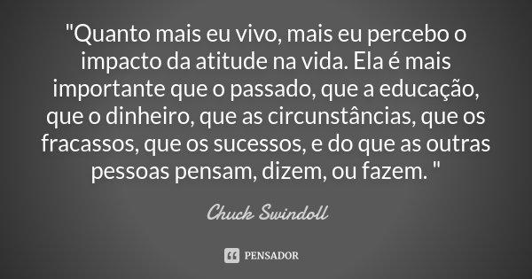 """""""Quanto mais eu vivo, mais eu percebo o impacto da atitude na vida. Ela é mais importante que o passado, que a educação, que o dinheiro, que as circunstânc... Frase de Chuck Swindoll."""
