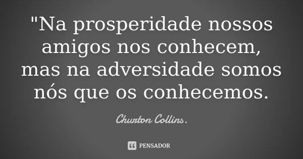"""""""Na prosperidade nossos amigos nos conhecem, mas na adversidade somos nós que os conhecemos.... Frase de Churton Collins.."""