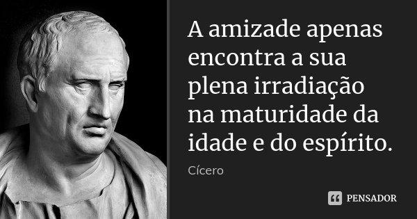 A amizade apenas encontra a sua plena irradiação na maturidade da idade e do espírito.... Frase de Cícero.