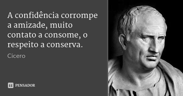 A confidência corrompe a amizade, muito contato a consome, o respeito a conserva.... Frase de Cícero.