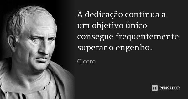 A dedicação contínua a um objetivo único consegue frequentemente superar o engenho.... Frase de Cícero.