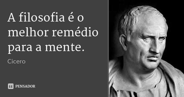 A filosofia é o melhor remédio para a mente.... Frase de Cícero.