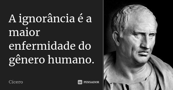 A ignorância é a maior enfermidade do gênero humano.... Frase de Cícero.