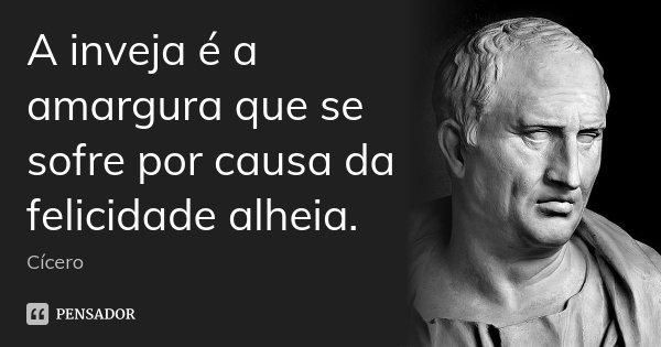 A inveja é a amargura que se sofre por causa da felicidade alheia.... Frase de Cícero.