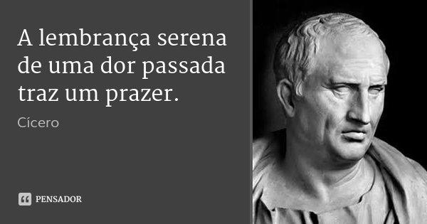 A lembrança serena de uma dor passada traz um prazer.... Frase de Cícero.