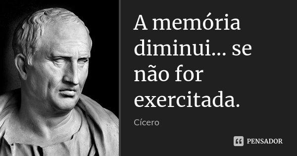 A memória diminui... se não for exercitada.... Frase de Cícero.