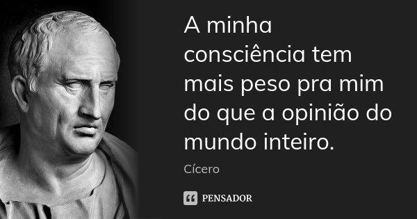 A minha consciência tem mais peso pra mim do que a opinião do mundo inteiro.... Frase de Cícero.