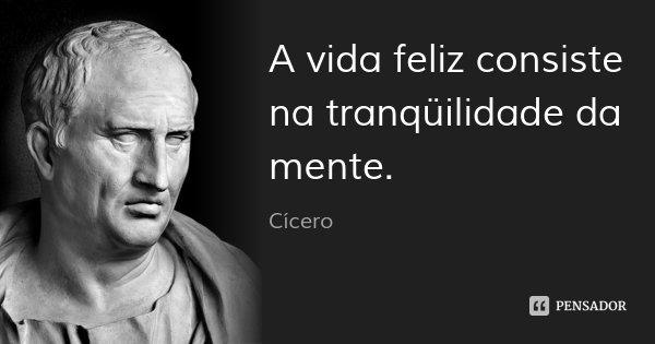 A vida feliz consiste na tranqüilidade da mente.... Frase de Cícero.