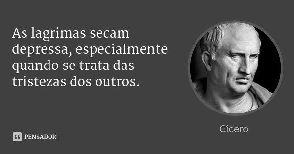 As lagrimas secam depressa, especialmente quando se trata das tristezas dos outros.... Frase de Cícero.