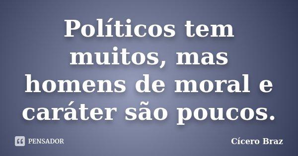 Políticos tem muitos, mas homens de moral e caráter são poucos.... Frase de Cícero Braz.