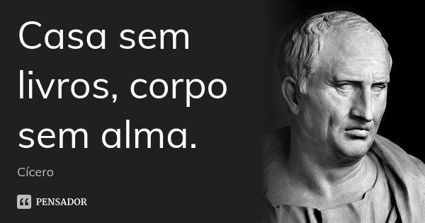 Casa sem livros, corpo sem alma.... Frase de Cicero.