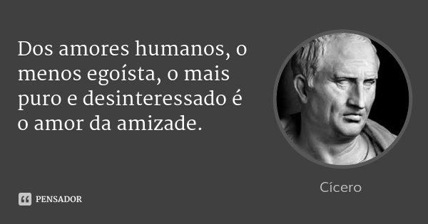 Dos amores humanos, o menos egoísta, o mais puro e desinteressado é o amor da amizade.... Frase de Cícero.