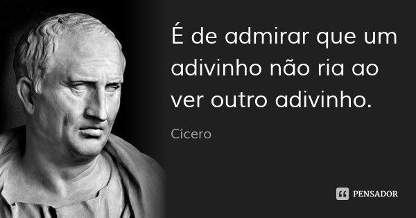 É de admirar que um adivinho não ria ao ver outro adivinho.... Frase de Cícero.
