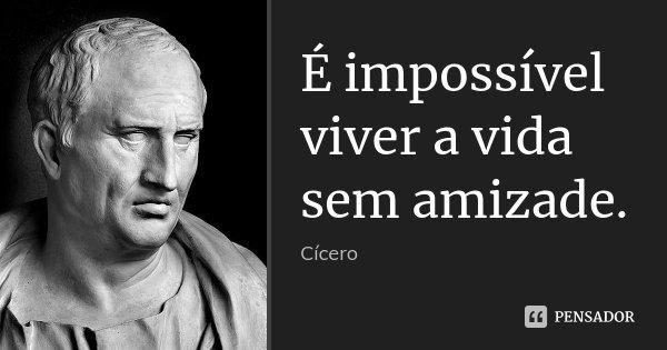 É impossível viver a vida sem amizade.... Frase de Cícero.