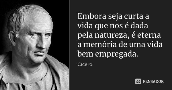 Embora seja curta a vida que nos é dada pela natureza, é eterna a memória de uma vida bem empregada.... Frase de Cícero.