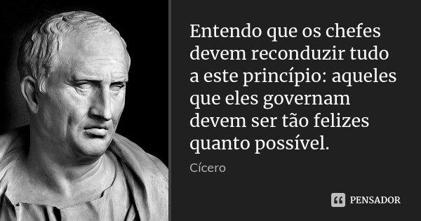 Entendo que os chefes devem reconduzir tudo a este princípio: aqueles que eles governam devem ser tão felizes quanto possível.... Frase de Cícero.