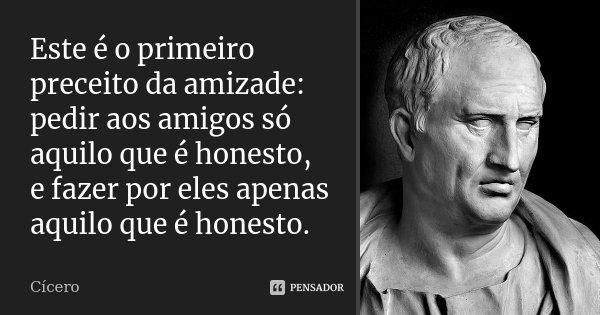 Este é o primeiro preceito da amizade: pedir aos amigos só aquilo que é honesto, e fazer por eles apenas aquilo que é honesto.... Frase de Cícero.