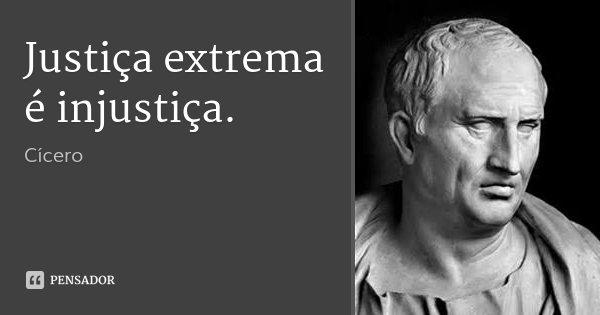 Justiça extrema é injustiça.... Frase de Cícero.