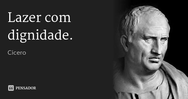Lazer com dignidade.... Frase de Cícero.