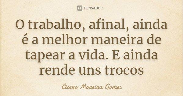 O trabalho, afinal, ainda é a melhor maneira de tapear a vida. E ainda rende uns trocos... Frase de Cicero Moreira Gomes.