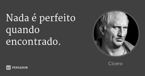 Nada é perfeito quando encontrado.... Frase de Cícero.