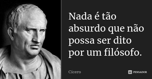 Nada é tão absurdo que não possa ser dito por um filósofo.... Frase de Cícero.