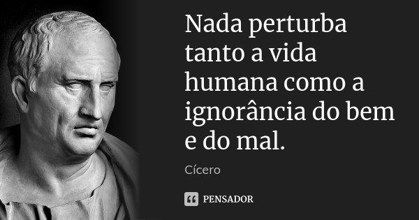 Nada perturba tanto a vida humana como a ignorância do bem e do mal.... Frase de Cícero.