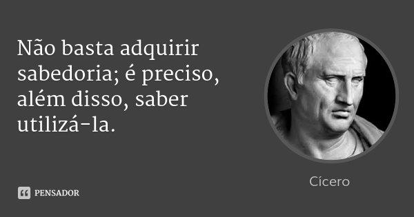Não basta adquirir sabedoria; é preciso, além disso, saber utilizá-la.... Frase de Cícero.