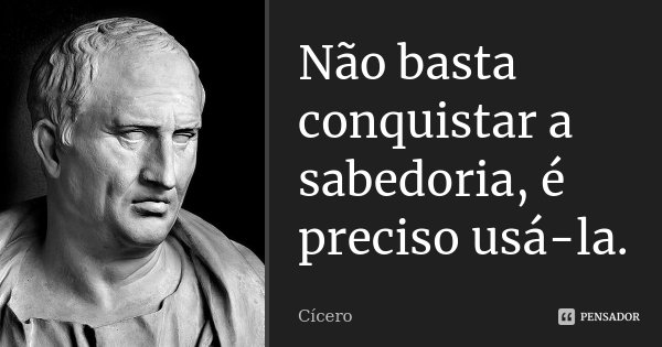 Não basta conquistar a sabedoria, é preciso usá-la.... Frase de Cícero.
