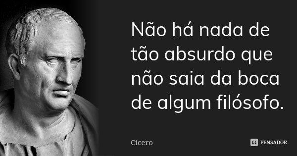 Não há nada de tão absurdo que não saia da boca de algum filósofo.... Frase de Cícero.