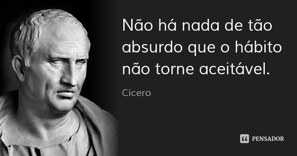 Não há nada de tão absurdo que o hábito não torne aceitável.... Frase de Cícero.