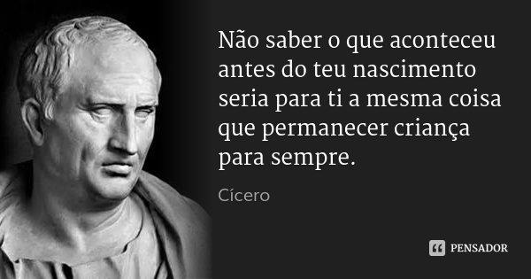 Não saber o que aconteceu antes do teu nascimento seria para ti a mesma coisa que permanecer criança para sempre.... Frase de Cícero.