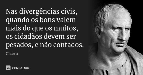 Nas divergências civis, quando os bons valem mais do que os muitos, os cidadãos devem ser pesados, e não contados.... Frase de Cícero.